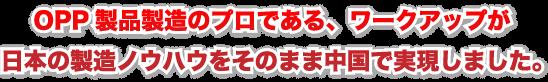OPP製品製造のプロである、ワークアップが日本の製造ノウハウをそのまま中国で実現しました。